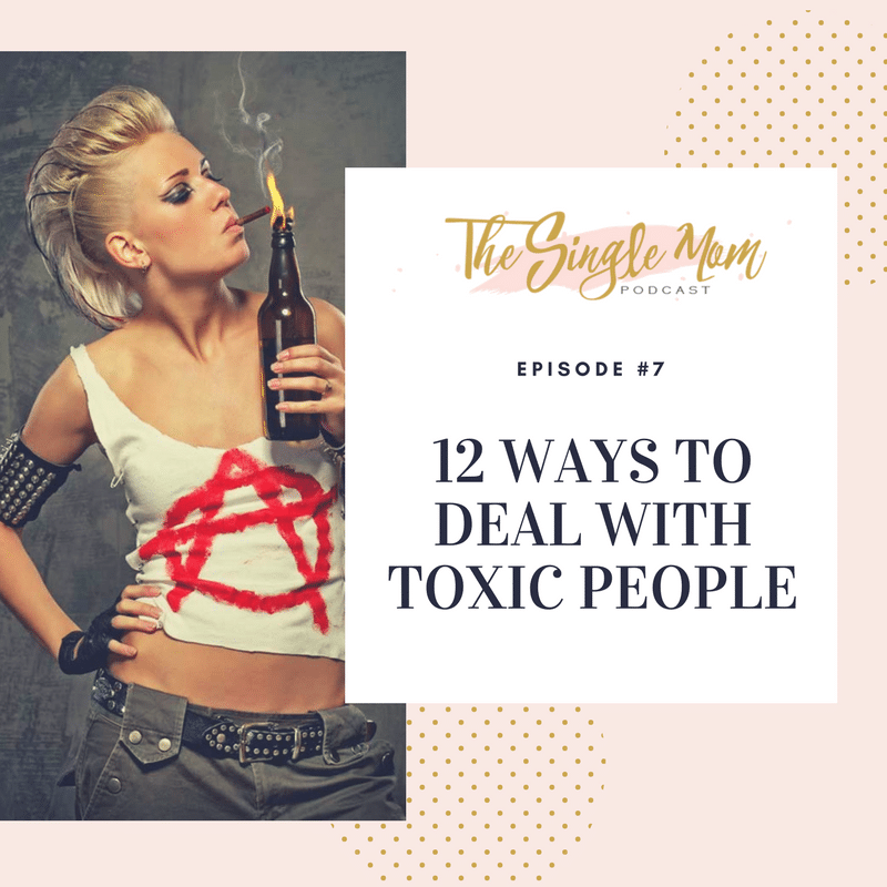 The Single Mom Podcast - 12 Ways to Deal with Toxic People