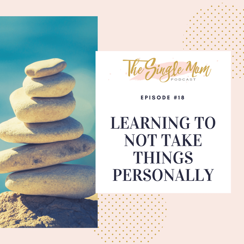 The Single Mom Podcast: Episode #18 - Learning to Not Take Things Personally