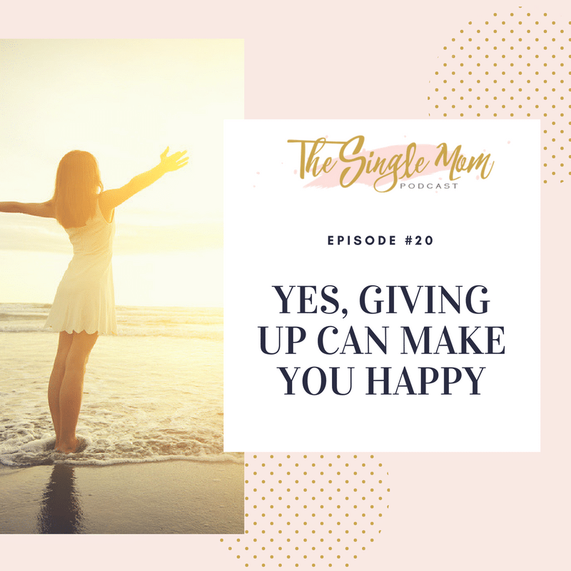 The Single Mom Podcast: Episode #20 - Giving Up Can Actually Make You Happy