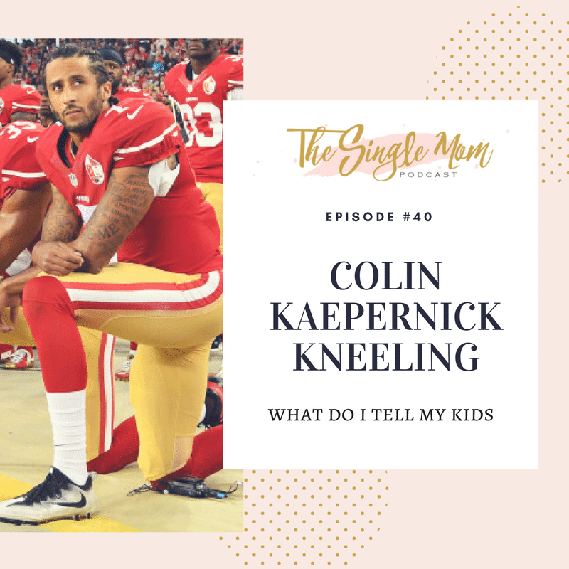 The Single Mom Podcast: Episode #40 - Colin Kaepernick - What Do I Tell My Kids?