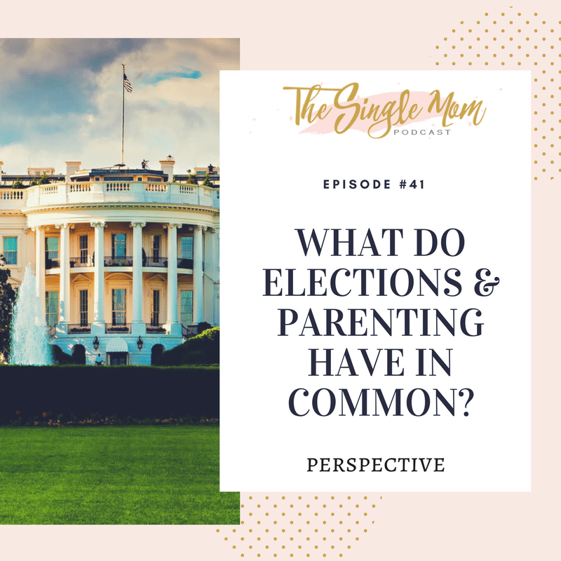 The Single Mom Podcast: Episode #41 - What Do Elections & Parenting Have In Common? Perspective.