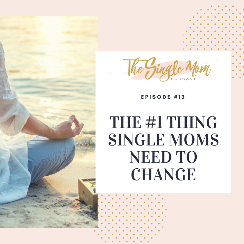 The Single Mom Podcast: Episode #13 - The #1 Thing Single Moms Need to Change