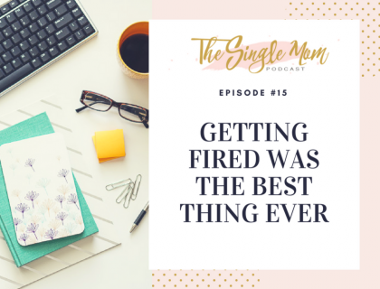 The Single Mom Podcast: Episode #15 - Getting Fired Was The Best Thing Ever