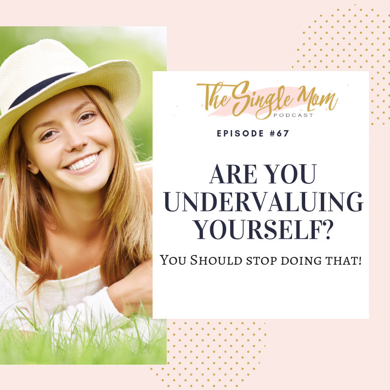 The Single Mom Blog, Single Mom Podcast - Are you undervaluing yourself? Do you allow people to treat you less than you deserve?