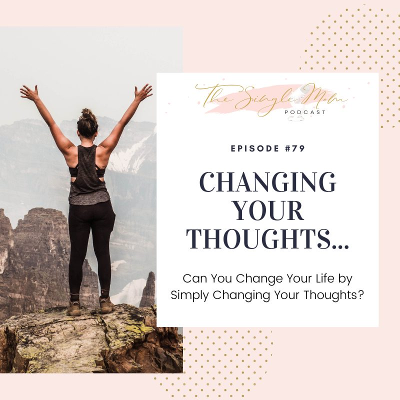 Chang Your Thoughts and Change Your Life - the Single Mom Podcast Episode 79