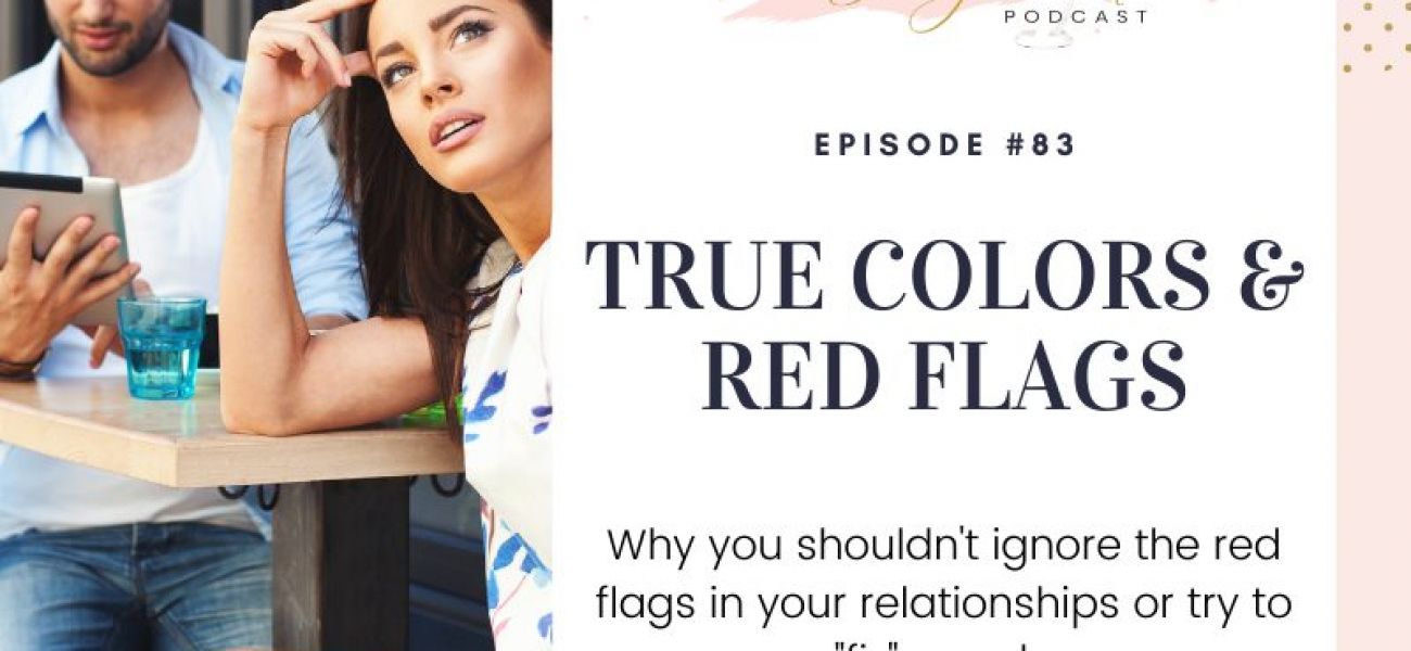 True Colors & Red Flags – Why It is Important Not To Ignore Them