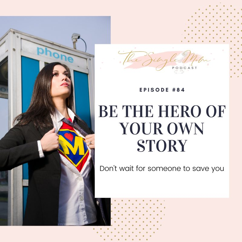 Be The Hero Of Your Own Story - The Single Mom Podcast