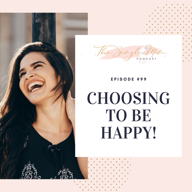 Choosing to be Happy - The Single Mom Blog & Podcast